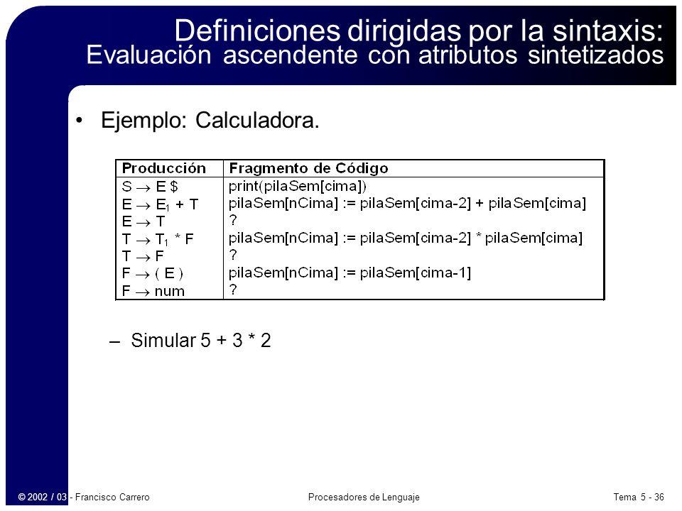 Tema 5 - 36Procesadores de Lenguaje© 2002 / 03 - Francisco Carrero Definiciones dirigidas por la sintaxis: Evaluación ascendente con atributos sintetizados Ejemplo: Calculadora.