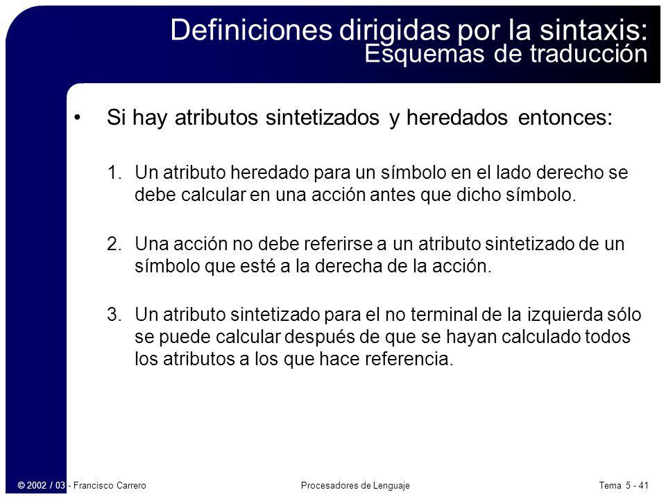 Tema 5 - 41Procesadores de Lenguaje© 2002 / 03 - Francisco Carrero Definiciones dirigidas por la sintaxis: Esquemas de traducción Si hay atributos sintetizados y heredados entonces: 1.Un atributo heredado para un símbolo en el lado derecho se debe calcular en una acción antes que dicho símbolo.