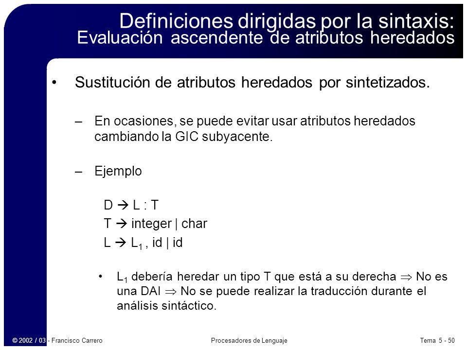 Tema 5 - 50Procesadores de Lenguaje© 2002 / 03 - Francisco Carrero Definiciones dirigidas por la sintaxis: Evaluación ascendente de atributos heredados Sustitución de atributos heredados por sintetizados.