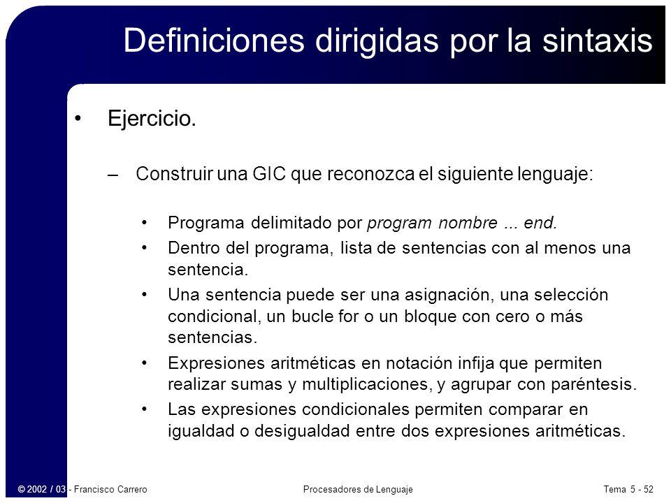 Tema 5 - 52Procesadores de Lenguaje© 2002 / 03 - Francisco Carrero Definiciones dirigidas por la sintaxis Ejercicio.