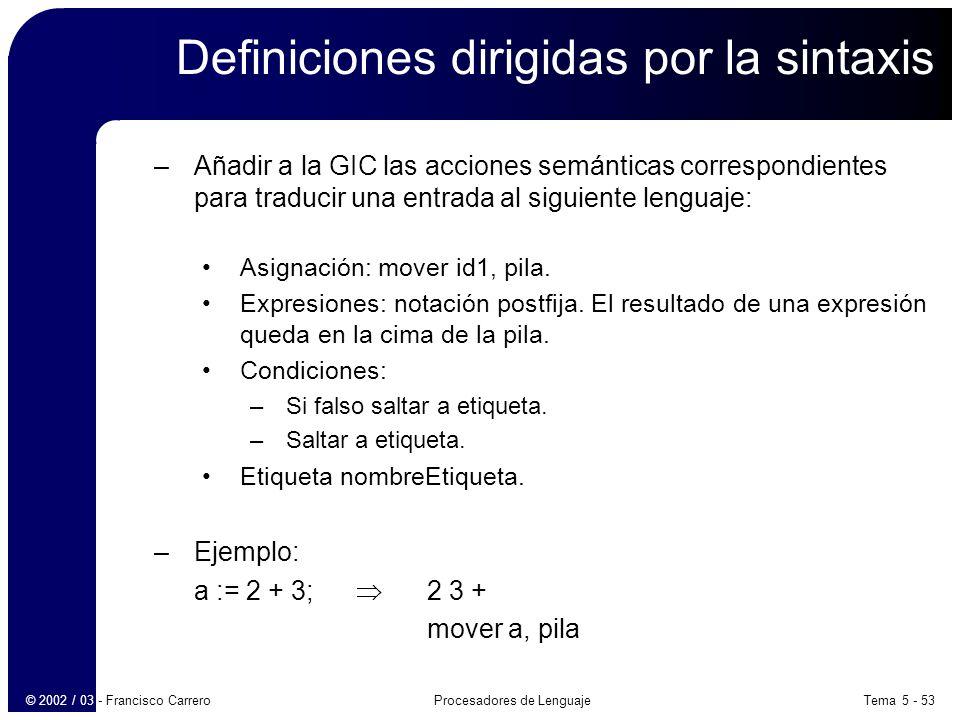 Tema 5 - 53Procesadores de Lenguaje© 2002 / 03 - Francisco Carrero Definiciones dirigidas por la sintaxis –Añadir a la GIC las acciones semánticas correspondientes para traducir una entrada al siguiente lenguaje: Asignación: mover id1, pila.