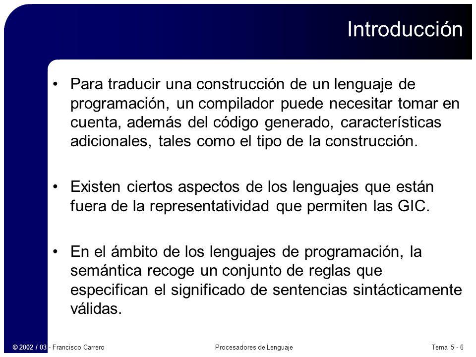 Tema 5 - 7Procesadores de Lenguaje© 2002 / 03 - Francisco Carrero Introducción Ejemplo: int velocidad = espacio / tiempo; –Su semántica identifica los siguientes aspectos: Se reserva memoria asociada al identificador velocidad.