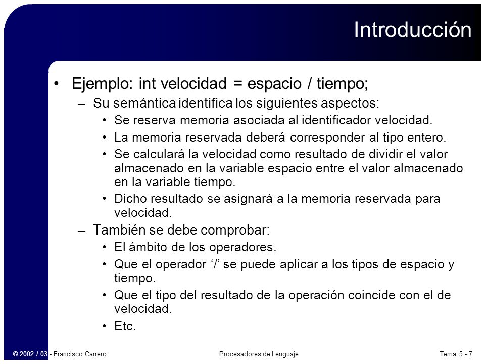 Tema 5 - 18Procesadores de Lenguaje© 2002 / 03 - Francisco Carrero Definiciones dirigidas por la sintaxis E E + T E.t := E 1.t    T.t    + E E – T E.t := E 1.t    T.t    - E T E.t := T.t T num T.t := num.v –Atributo sintetizado t: traducción, lo poseen los no terminales T y E.