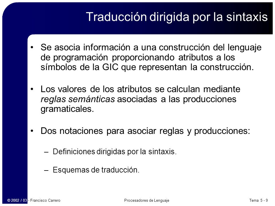 Tema 5 - 9Procesadores de Lenguaje© 2002 / 03 - Francisco Carrero Traducción dirigida por la sintaxis Se asocia información a una construcción del lenguaje de programación proporcionando atributos a los símbolos de la GIC que representan la construcción.