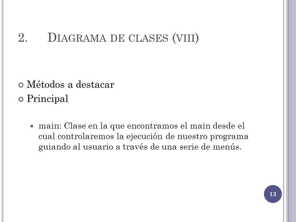 2.D IAGRAMA DE CLASES ( VIII ) Métodos a destacar Principal main: Clase en la que encontramos el main desde el cual controlaremos la ejecución de nues