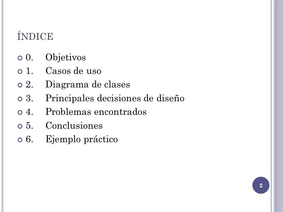 ÍNDICE 0.Objetivos 1.Casos de uso 2.Diagrama de clases 3.Principales decisiones de diseño 4.Problemas encontrados 5.Conclusiones 6.Ejemplo práctico 2