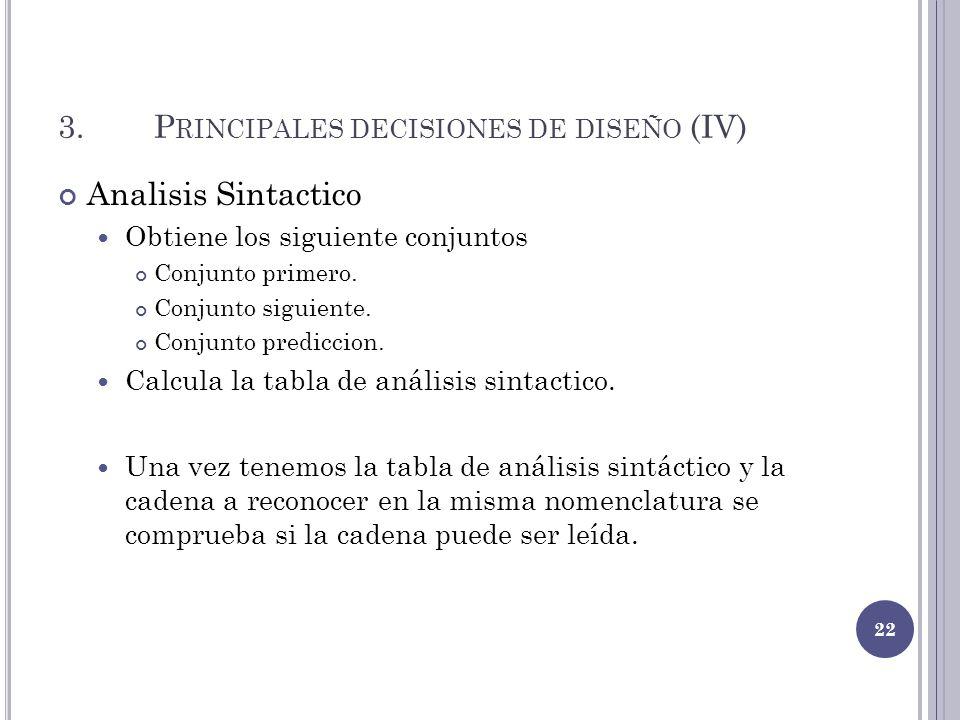 3.P RINCIPALES DECISIONES DE DISEÑO (IV) Analisis Sintactico Obtiene los siguiente conjuntos Conjunto primero. Conjunto siguiente. Conjunto prediccion