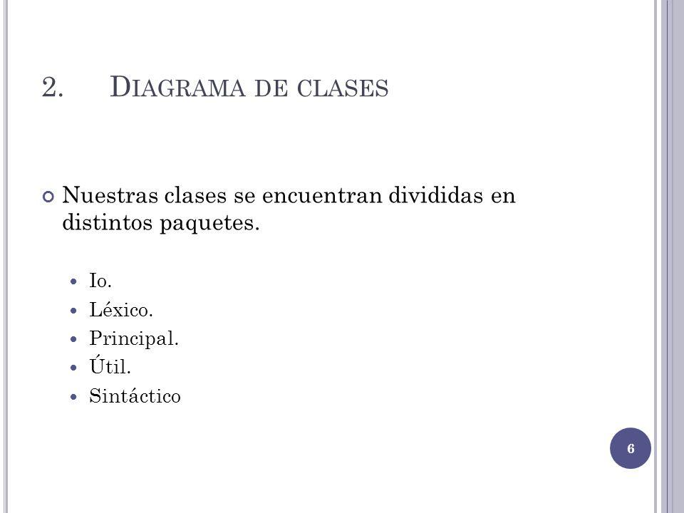 2.D IAGRAMA DE CLASES Nuestras clases se encuentran divididas en distintos paquetes. Io. Léxico. Principal. Útil. Sintáctico 6
