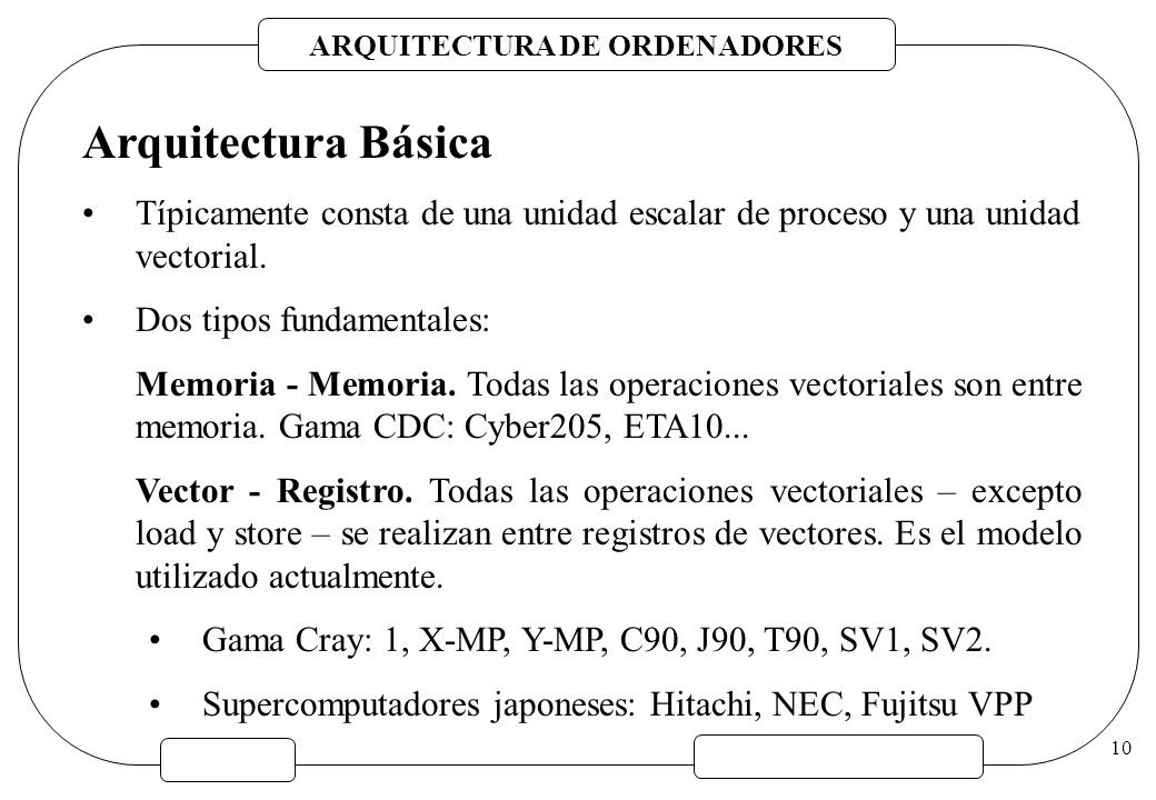 ARQUITECTURA DE ORDENADORES 10 Arquitectura Básica Típicamente consta de una unidad escalar de proceso y una unidad vectorial. Dos tipos fundamentales