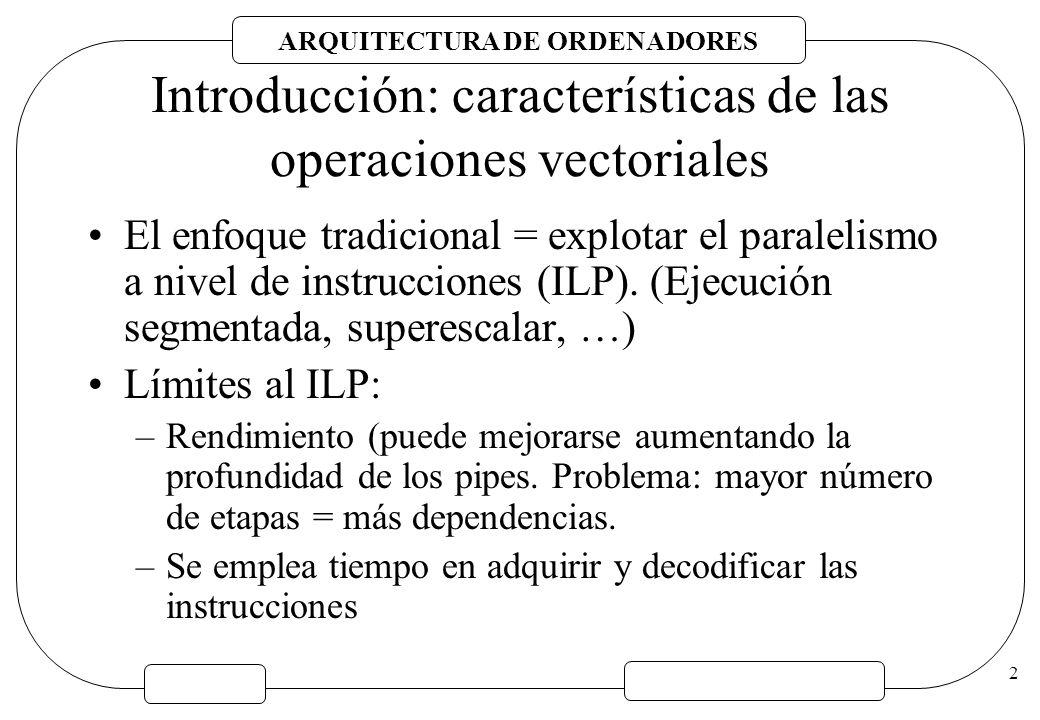 ARQUITECTURA DE ORDENADORES 3 Introducción: características de las operaciones vectoriales Secuencia de cálculos independientes: –Ausencia de dependencias (determinado en tiempo de compilación o por el programador) Alto contenido semánticos.