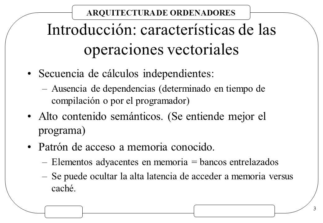 ARQUITECTURA DE ORDENADORES 3 Introducción: características de las operaciones vectoriales Secuencia de cálculos independientes: –Ausencia de dependen