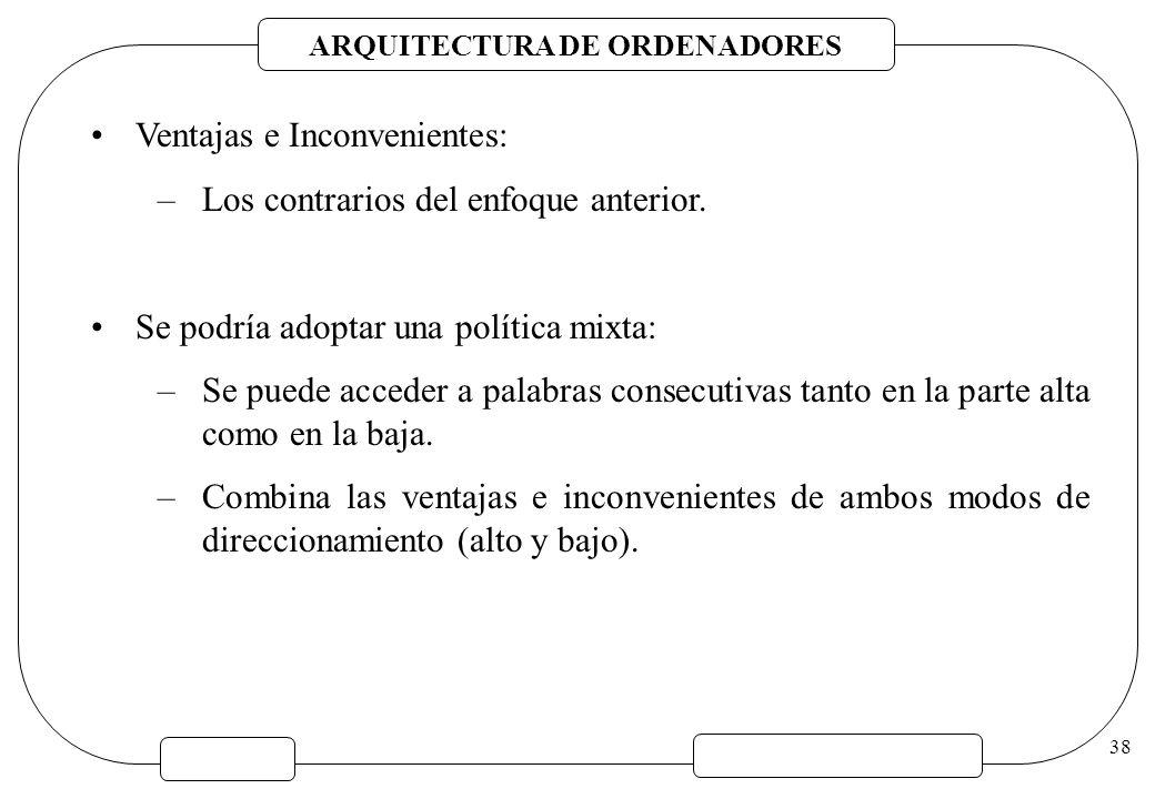 ARQUITECTURA DE ORDENADORES 38 Ventajas e Inconvenientes: –Los contrarios del enfoque anterior. Se podría adoptar una política mixta: –Se puede accede