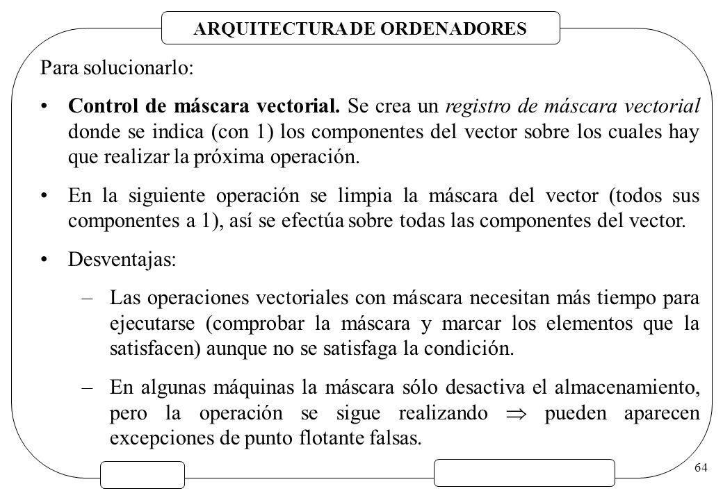ARQUITECTURA DE ORDENADORES 64 Para solucionarlo: Control de máscara vectorial. Se crea un registro de máscara vectorial donde se indica (con 1) los c