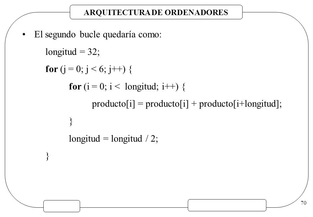 ARQUITECTURA DE ORDENADORES 70 El segundo bucle quedaría como: longitud = 32; for (j = 0; j < 6; j++) { for (i = 0; i < longitud; i++) { producto[i] =
