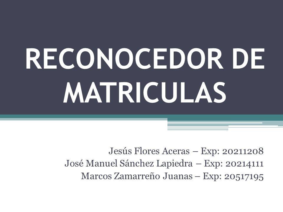RECONOCEDOR DE MATRICULAS Jesús Flores Aceras – Exp: 20211208 José Manuel Sánchez Lapiedra – Exp: 20214111 Marcos Zamarreño Juanas – Exp: 20517195