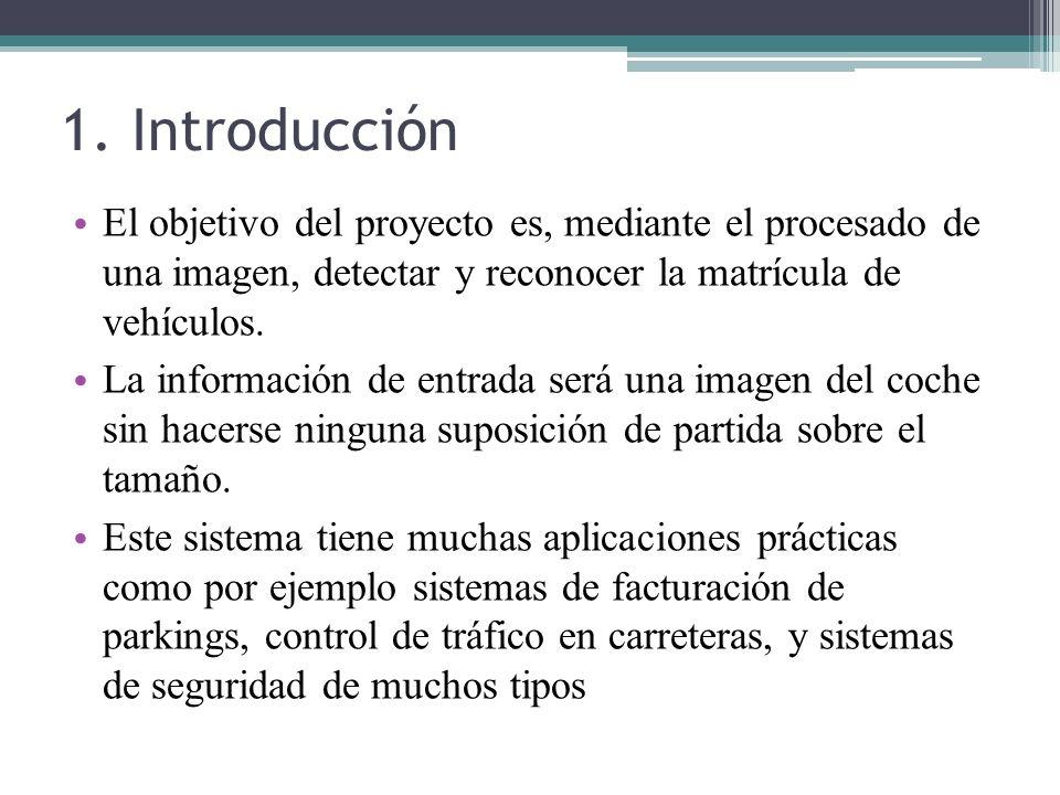 1. Introducción El objetivo del proyecto es, mediante el procesado de una imagen, detectar y reconocer la matrícula de vehículos. La información de en