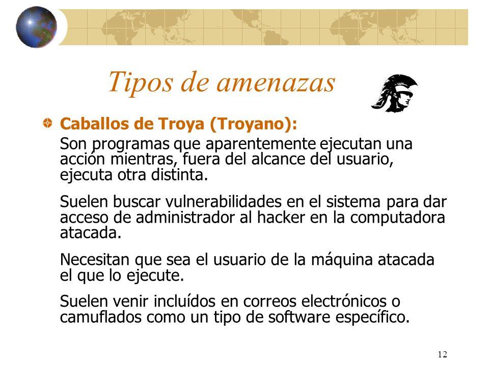 12 Tipos de amenazas Caballos de Troya (Troyano): Son programas que aparentemente ejecutan una acción mientras, fuera del alcance del usuario, ejecuta