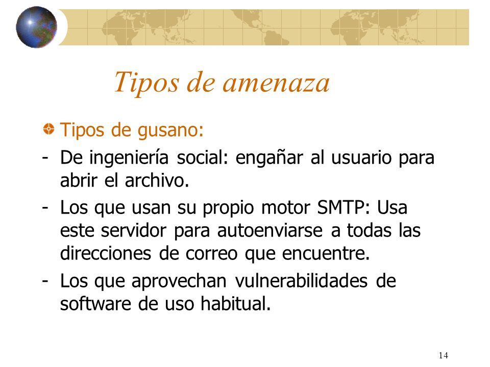 14 Tipos de amenaza Tipos de gusano: -De ingeniería social: engañar al usuario para abrir el archivo. -Los que usan su propio motor SMTP: Usa este ser