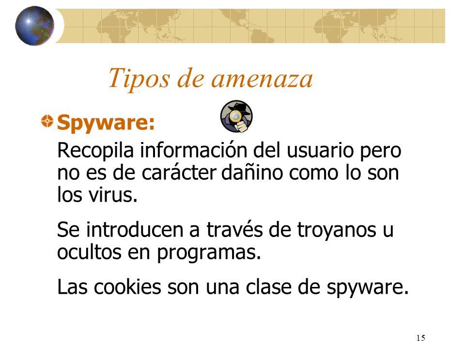 15 Tipos de amenaza Spyware: Recopila información del usuario pero no es de carácter dañino como lo son los virus. Se introducen a través de troyanos