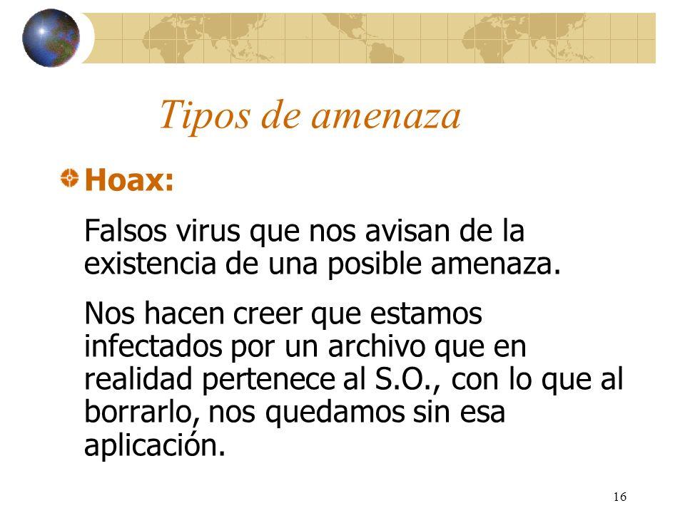 16 Tipos de amenaza Hoax: Falsos virus que nos avisan de la existencia de una posible amenaza. Nos hacen creer que estamos infectados por un archivo q