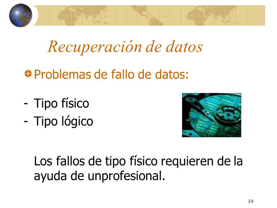 39 Recuperación de datos Problemas de fallo de datos: -Tipo físico -Tipo lógico Los fallos de tipo físico requieren de la ayuda de unprofesional.