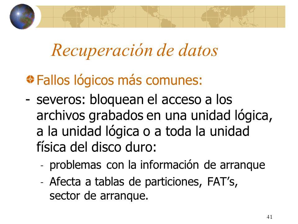 41 Recuperación de datos Fallos lógicos más comunes: -severos: bloquean el acceso a los archivos grabados en una unidad lógica, a la unidad lógica o a