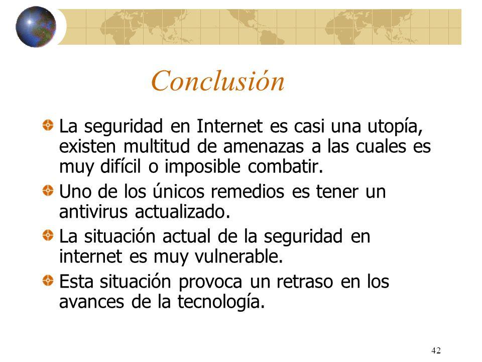 42 Conclusión La seguridad en Internet es casi una utopía, existen multitud de amenazas a las cuales es muy difícil o imposible combatir. Uno de los ú