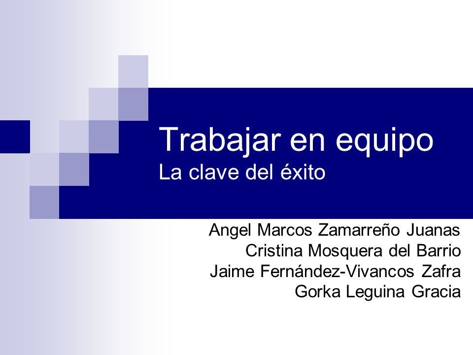 Trabajar en equipo La clave del éxito Angel Marcos Zamarreño Juanas Cristina Mosquera del Barrio Jaime Fernández-Vivancos Zafra Gorka Leguina Gracia