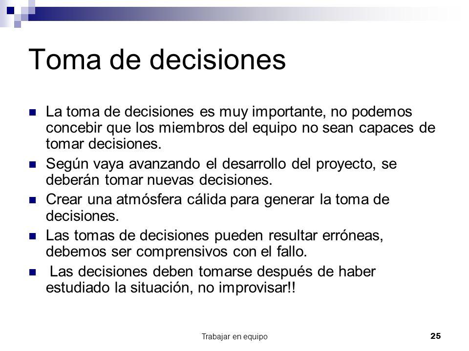 Trabajar en equipo25 Toma de decisiones La toma de decisiones es muy importante, no podemos concebir que los miembros del equipo no sean capaces de to