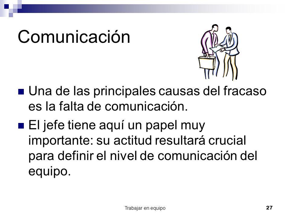 Trabajar en equipo27 Comunicación Una de las principales causas del fracaso es la falta de comunicación. El jefe tiene aquí un papel muy importante: s
