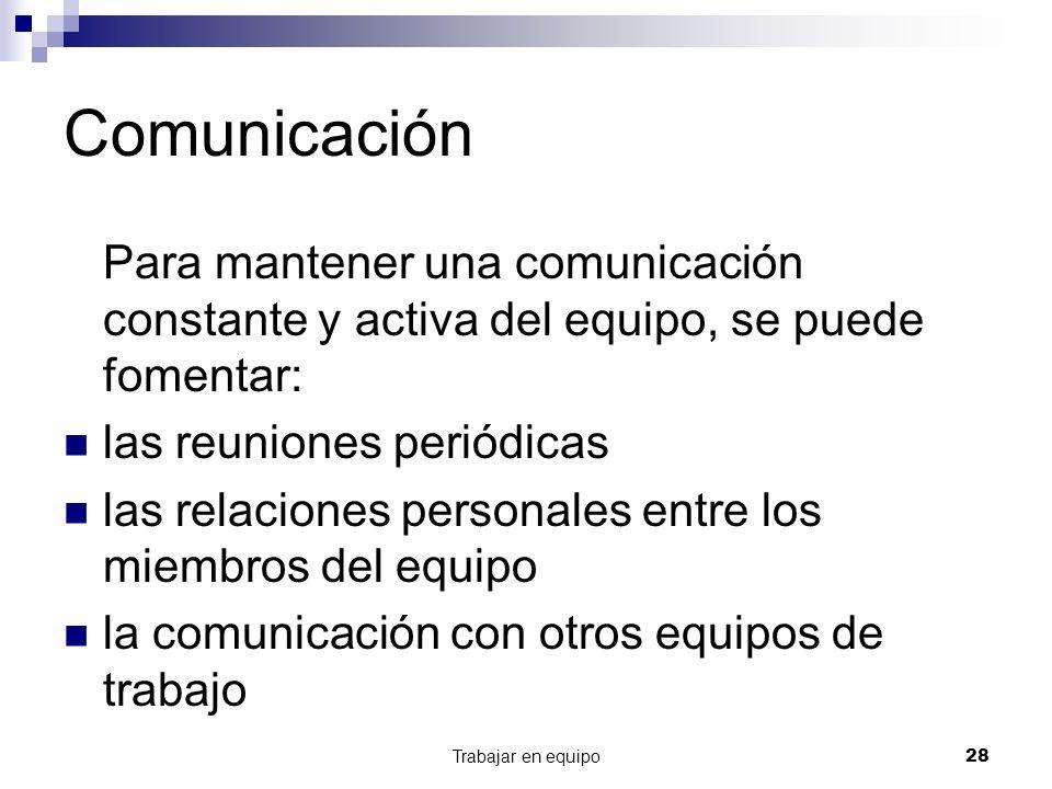Trabajar en equipo28 Comunicación Para mantener una comunicación constante y activa del equipo, se puede fomentar: las reuniones periódicas las relaci