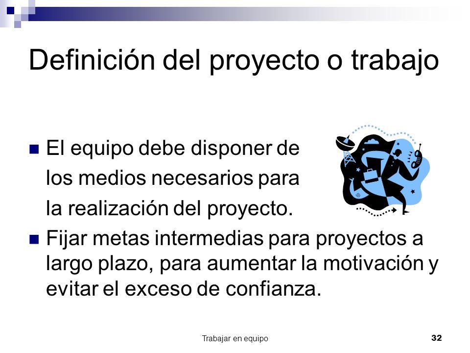 Trabajar en equipo32 Definición del proyecto o trabajo El equipo debe disponer de los medios necesarios para la realización del proyecto. Fijar metas