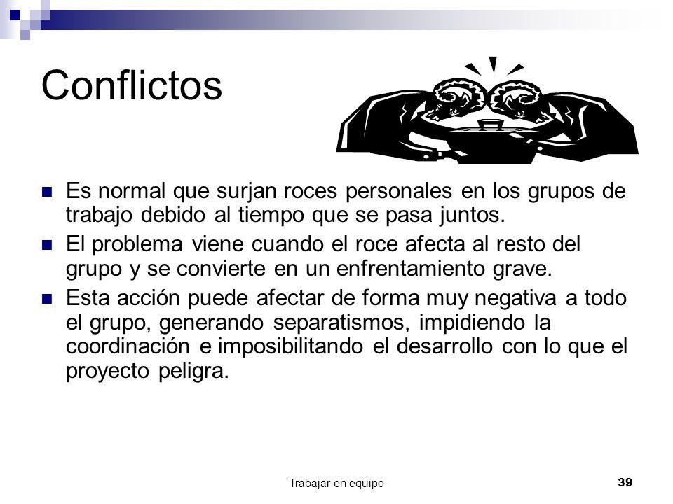 Trabajar en equipo39 Conflictos Es normal que surjan roces personales en los grupos de trabajo debido al tiempo que se pasa juntos. El problema viene