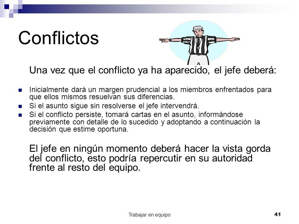 Trabajar en equipo41 Conflictos Una vez que el conflicto ya ha aparecido, el jefe deberá: Inicialmente dará un margen prudencial a los miembros enfren
