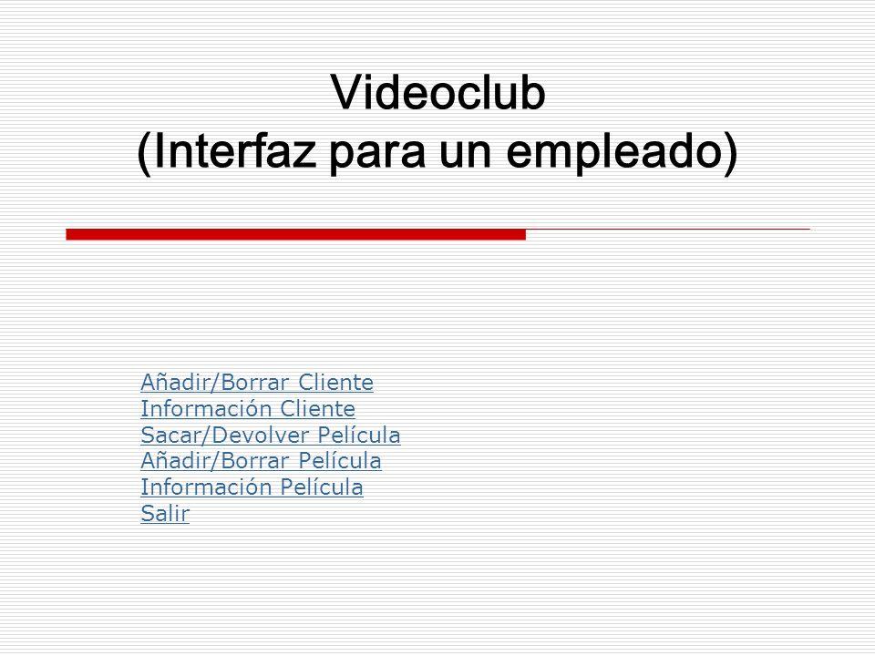 Videoclub (Interfaz para un empleado) Añadir/Borrar Cliente Información Cliente Sacar/Devolver Película Añadir/Borrar Película Información Película Sa
