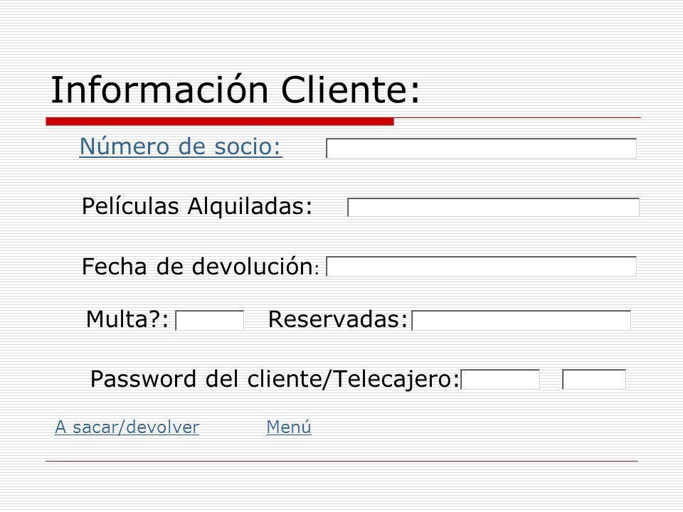 Información Cliente: Número de socio: Películas Alquiladas: Fecha de devolución : Multa?: Reservadas: Password del cliente/Telecajero: A sacar/devolve