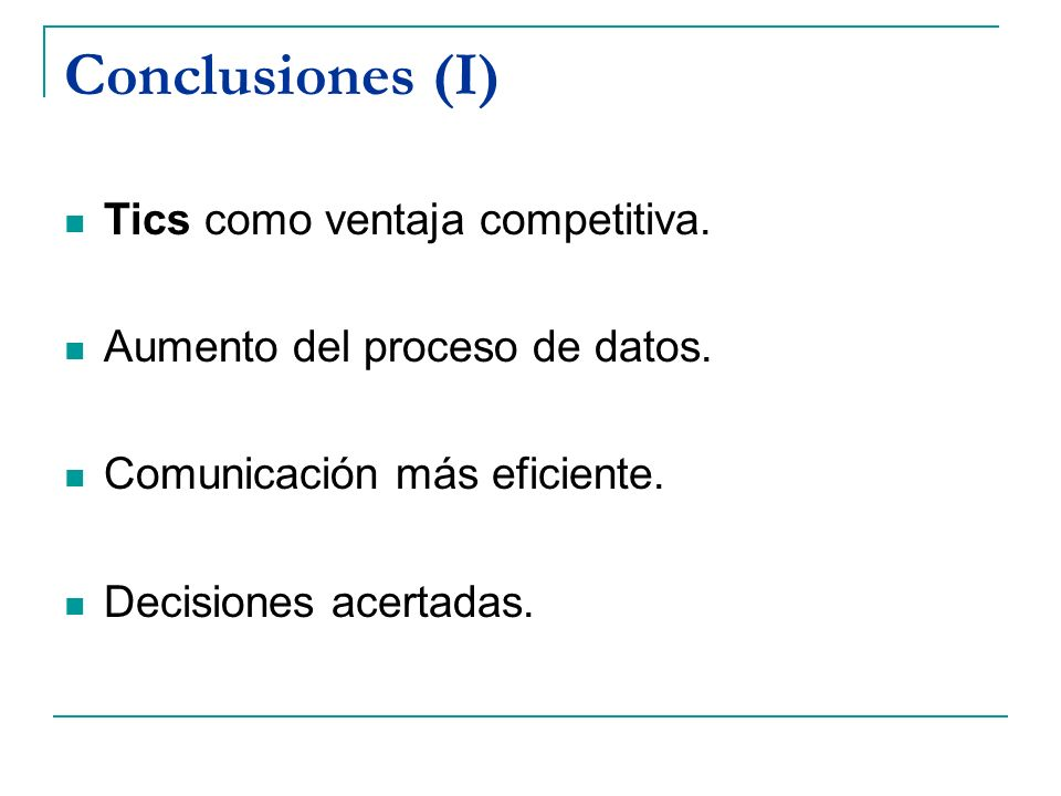 Conclusiones (I) Tics como ventaja competitiva. Aumento del proceso de datos. Comunicación más eficiente. Decisiones acertadas.