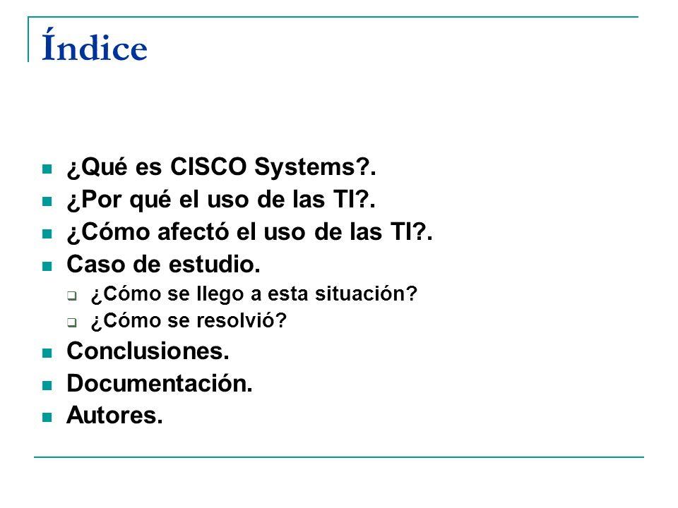 Índice ¿Qué es CISCO Systems?. ¿Por qué el uso de las TI?. ¿Cómo afectó el uso de las TI?. Caso de estudio. ¿Cómo se llego a esta situación? ¿Cómo se
