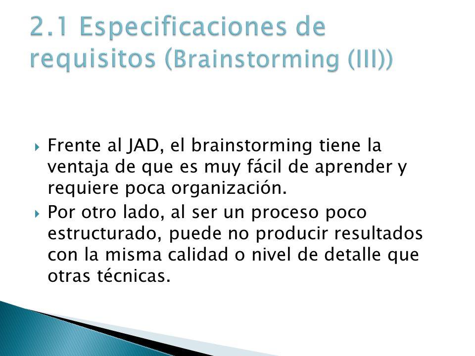 Frente al JAD, el brainstorming tiene la ventaja de que es muy fácil de aprender y requiere poca organización. Por otro lado, al ser un proceso poco e