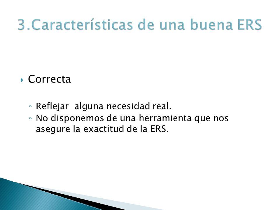 Correcta Reflejar alguna necesidad real. No disponemos de una herramienta que nos asegure la exactitud de la ERS.