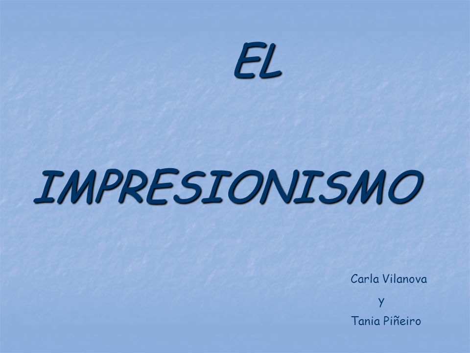 IMPRESIONISMO Carla Vilanova y Tania Piñeiro EL
