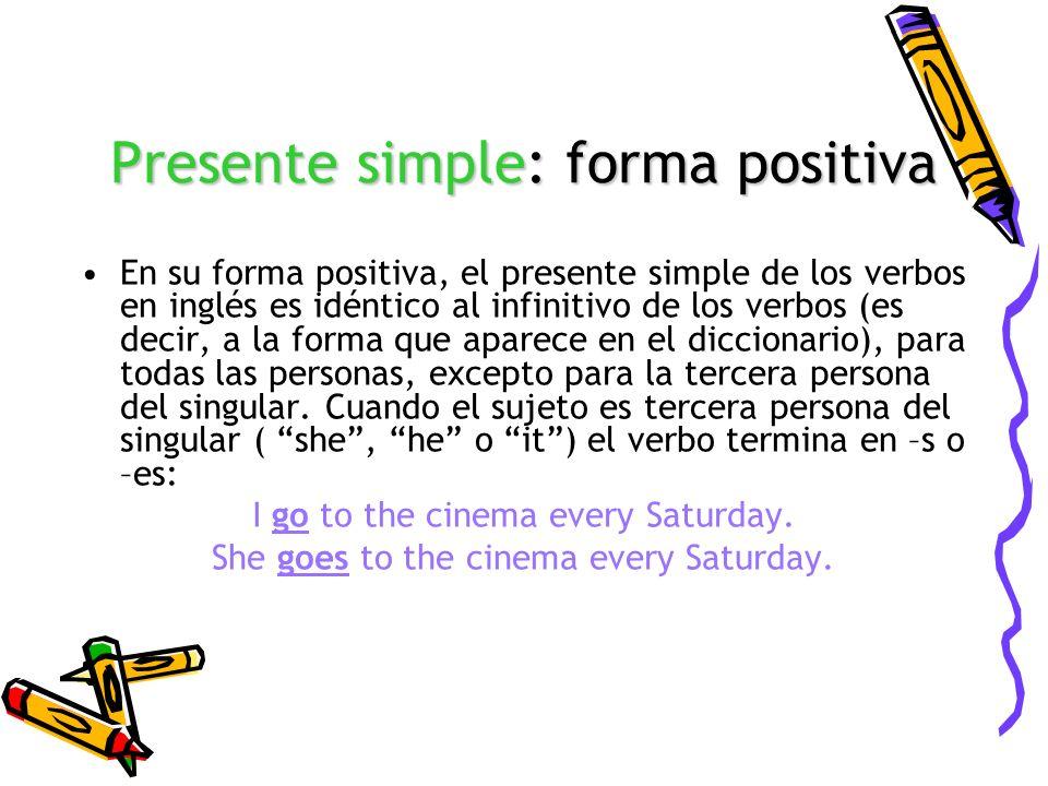Presente simple: forma positiva En su forma positiva, el presente simple de los verbos en inglés es idéntico al infinitivo de los verbos (es decir, a
