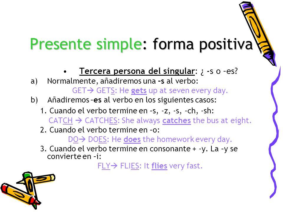 Presente simple: forma positiva Tercera persona del singular: ¿ -s o –es? a)Normalmente, añadiremos una –s al verbo: GET GETS: He gets up at seven eve
