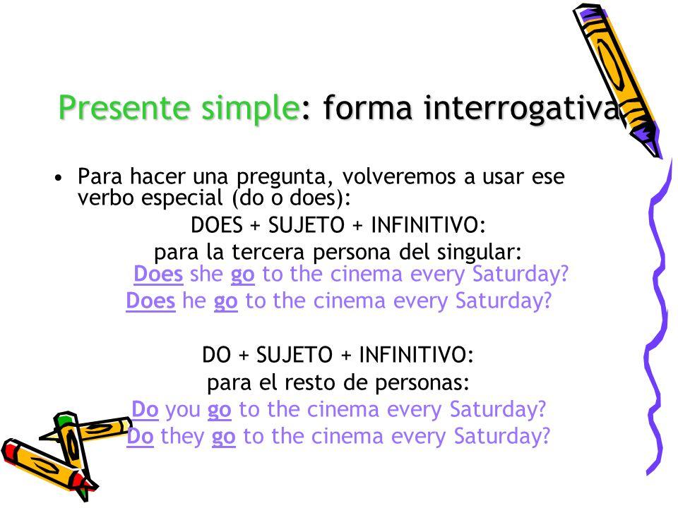 Presente simple: forma interrogativa Para hacer una pregunta, volveremos a usar ese verbo especial (do o does): DOES + SUJETO + INFINITIVO: para la te