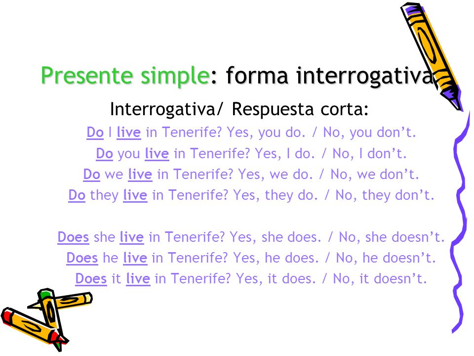 Presente simple: forma interrogativa Interrogativa/ Respuesta corta: Do I live in Tenerife? Yes, you do. / No, you dont. Do you live in Tenerife? Yes,