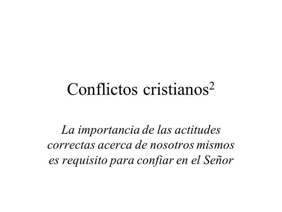 Conflictos cristianos 2 La importancia de las actitudes correctas acerca de nosotros mismos es requisito para confiar en el Señor
