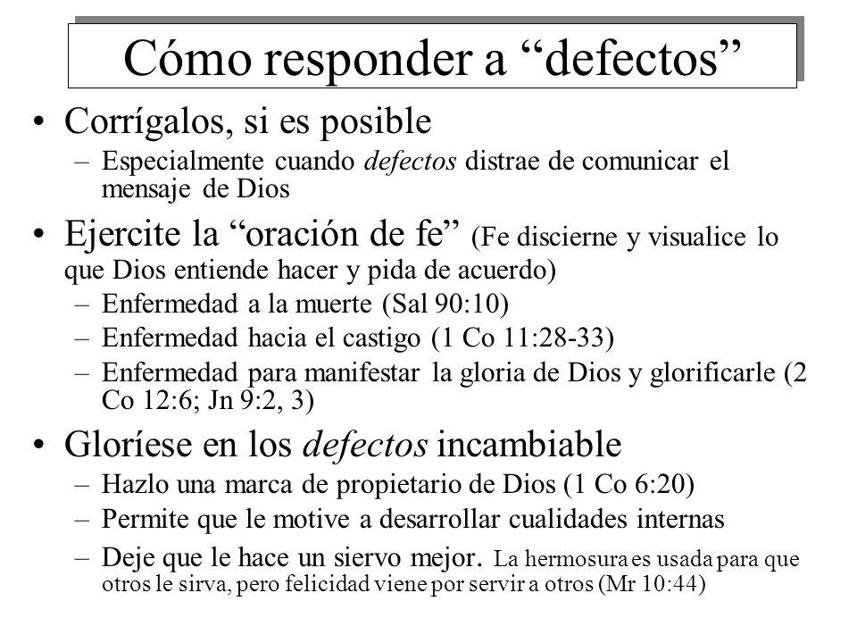 Cómo responder a defectos Corrígalos, si es posible –Especialmente cuando defectos distrae de comunicar el mensaje de Dios Ejercite la oración de fe (