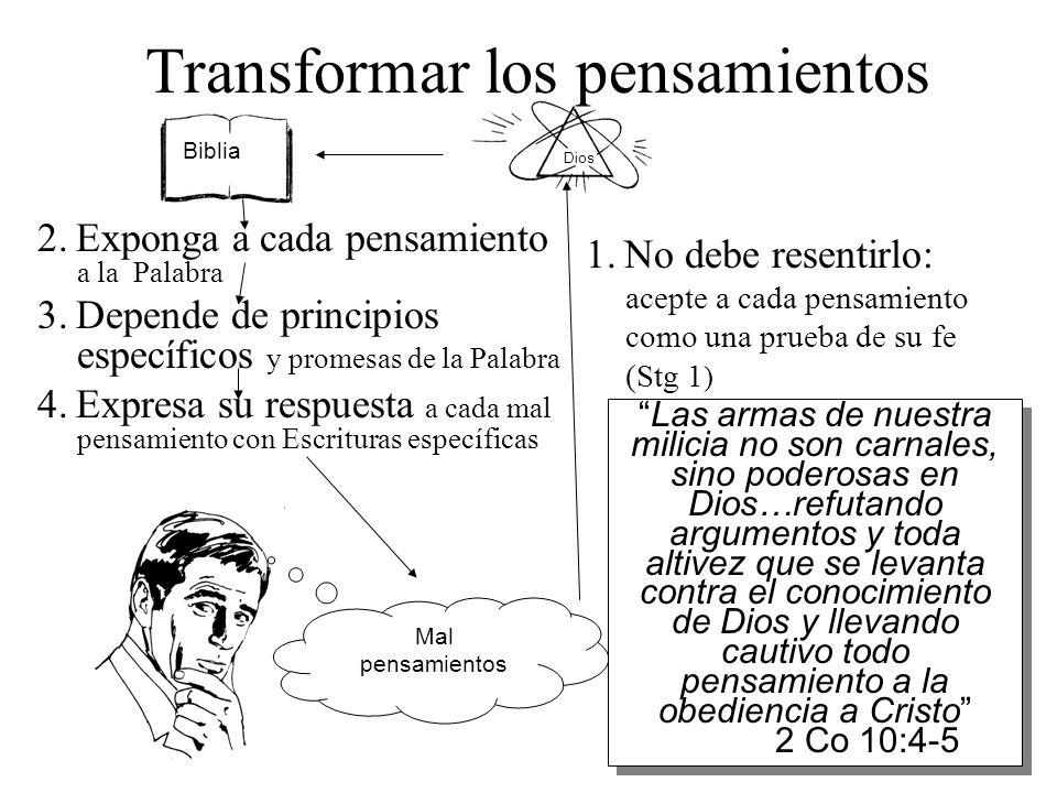 Dios Transformar los pensamientos 2. Exponga a cada pensamiento a la Palabra 3. Depende de principios específicos y promesas de la Palabra 4. Expresa