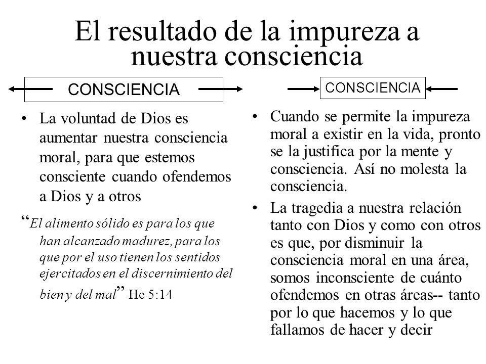 El resultado de la impureza a nuestra consciencia La voluntad de Dios es aumentar nuestra consciencia moral, para que estemos consciente cuando ofende