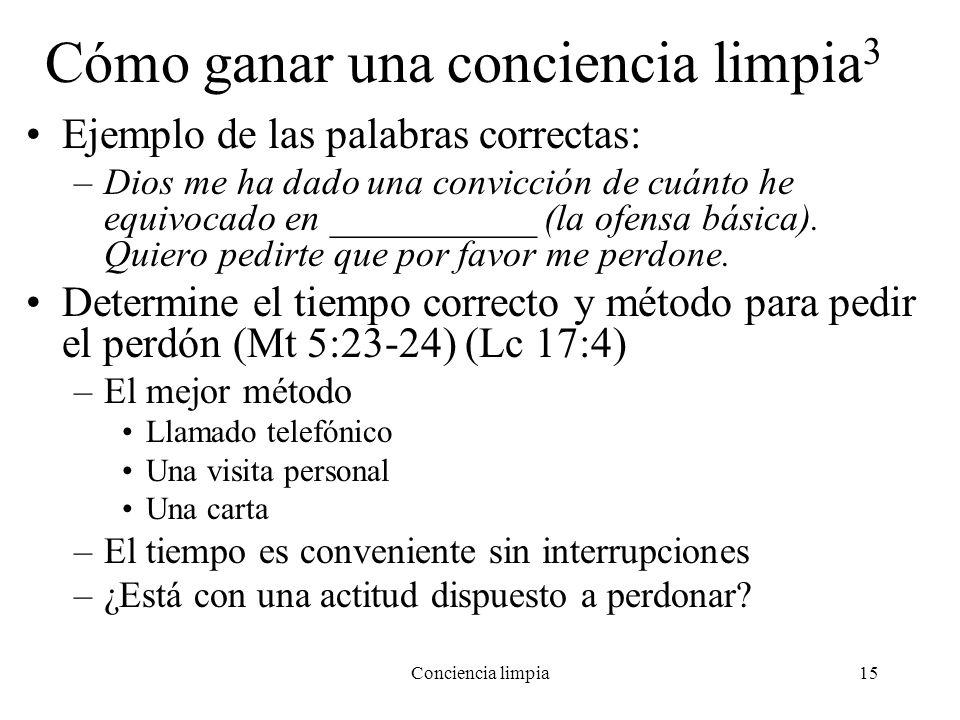 Conciencia limpia15 Cómo ganar una conciencia limpia 3 Ejemplo de las palabras correctas: –Dios me ha dado una convicción de cuánto he equivocado en _
